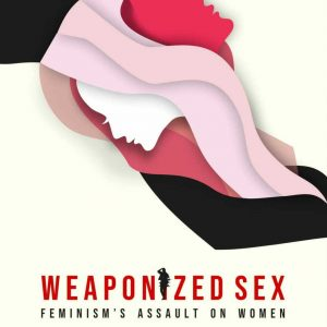 Weaponized Sex - Feminisms Assault on Women review